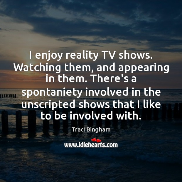 I enjoy reality TV shows. Watching them, and appearing in them. There's Image