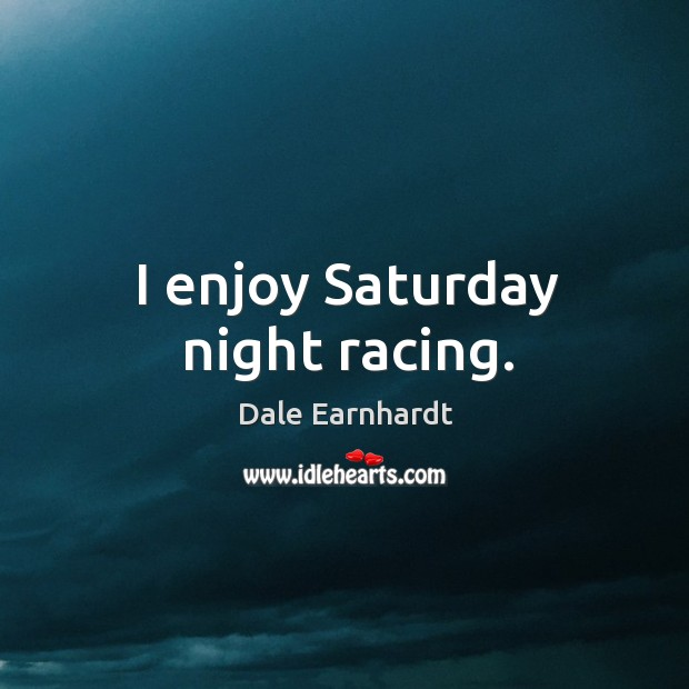 I enjoy saturday night racing. Dale Earnhardt Picture Quote