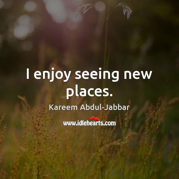 I enjoy seeing new places. Kareem Abdul-Jabbar Picture Quote