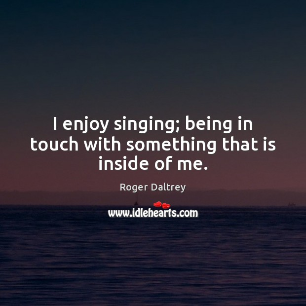 I enjoy singing; being in touch with something that is inside of me. Roger Daltrey Picture Quote