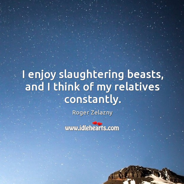Image, I enjoy slaughtering beasts, and I think of my relatives constantly.