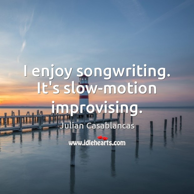 I enjoy songwriting. It's slow-motion improvising. Julian Casablancas Picture Quote