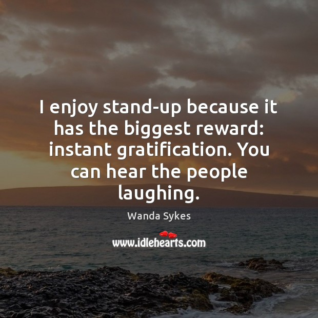 I enjoy stand-up because it has the biggest reward: instant gratification. You Wanda Sykes Picture Quote