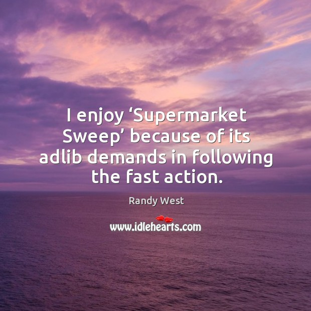 I enjoy 'supermarket sweep' because of its adlib demands in following the fast action. Image