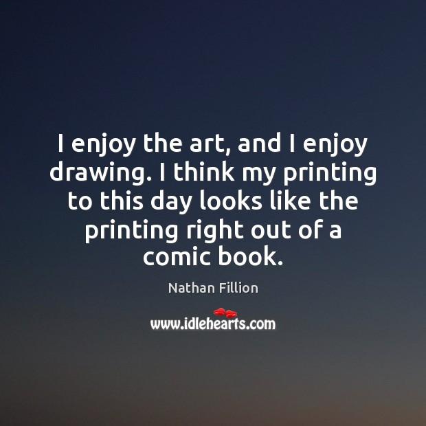 I enjoy the art, and I enjoy drawing. I think my printing Image
