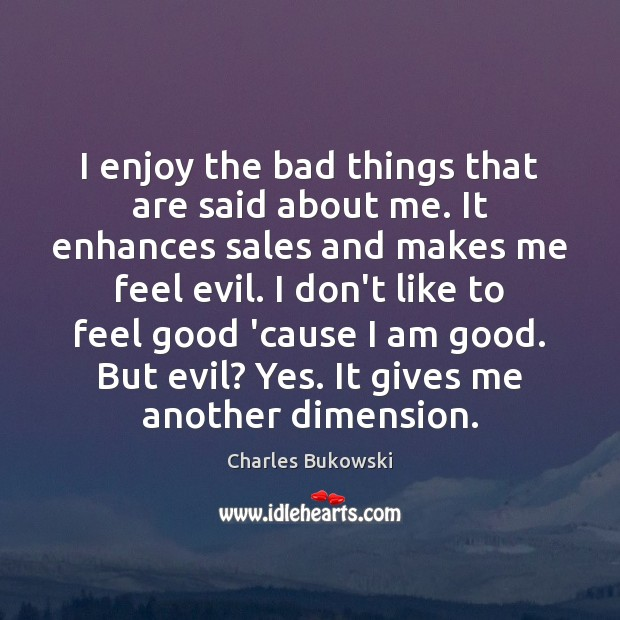 I enjoy the bad things that are said about me. It enhances Charles Bukowski Picture Quote