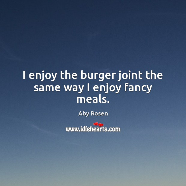 Image, I enjoy the burger joint the same way I enjoy fancy meals.