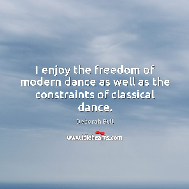 I enjoy the freedom of modern dance as well as the constraints of classical dance. Deborah Bull Picture Quote