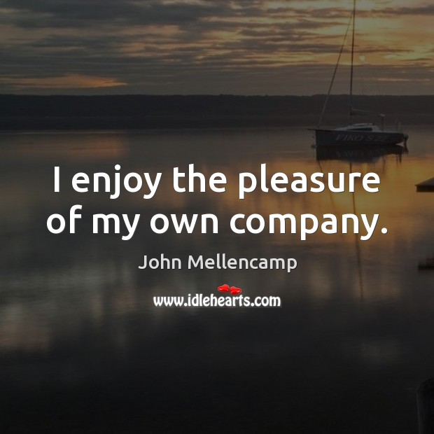 I enjoy the pleasure of my own company. John Mellencamp Picture Quote