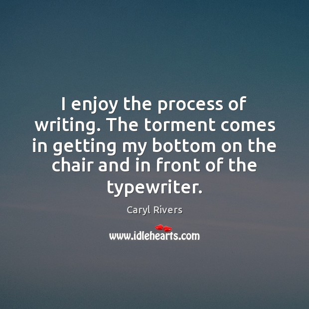 I enjoy the process of writing. The torment comes in getting my Image