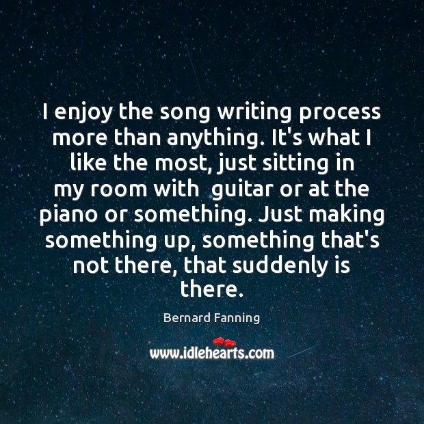 Image, I enjoy the song writing process more than anything. It's what I