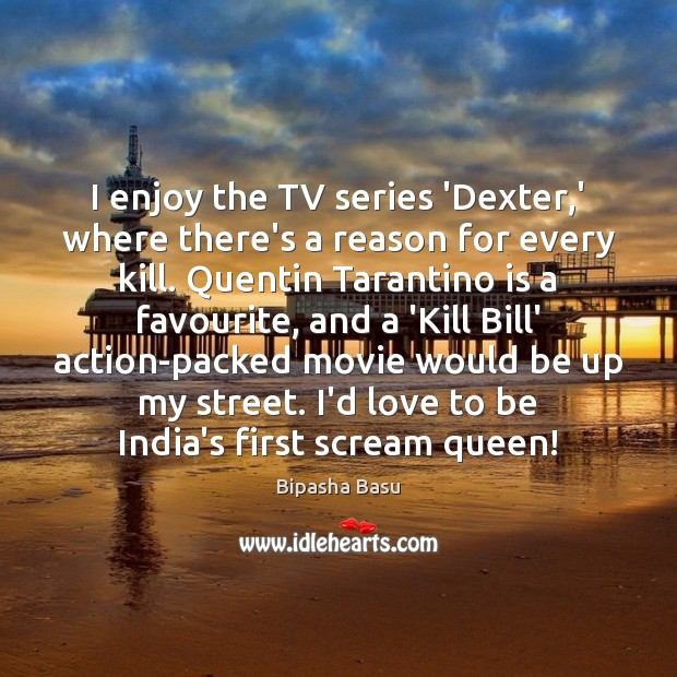 I enjoy the TV series 'Dexter,' where there's a reason for Bipasha Basu Picture Quote