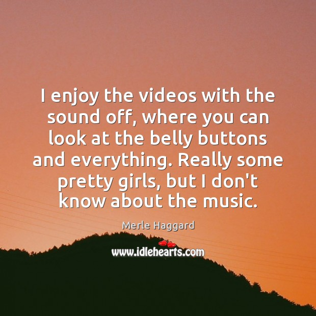 I enjoy the videos with the sound off, where you can look Merle Haggard Picture Quote