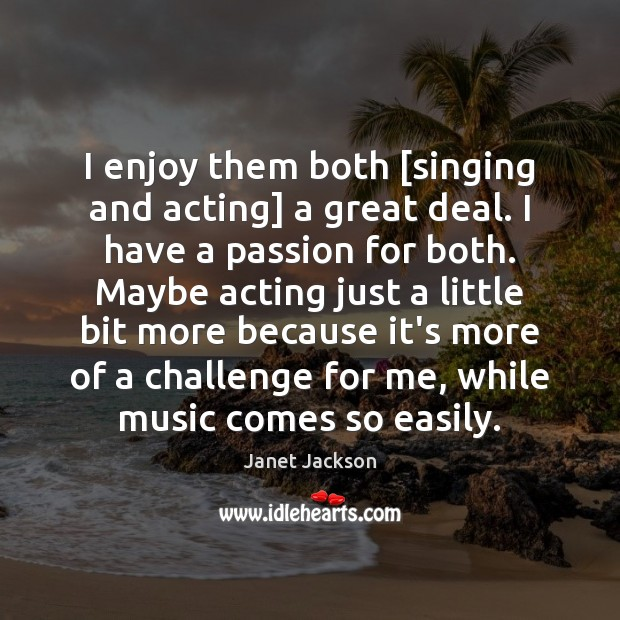 Image, I enjoy them both [singing and acting] a great deal. I have