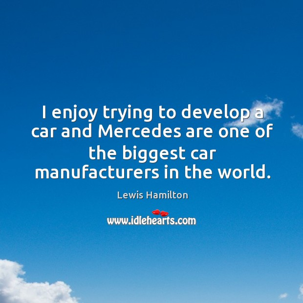 I enjoy trying to develop a car and Mercedes are one of Lewis Hamilton Picture Quote