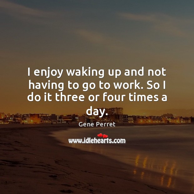 I enjoy waking up and not having to go to work. So I do it three or four times a day. Gene Perret Picture Quote