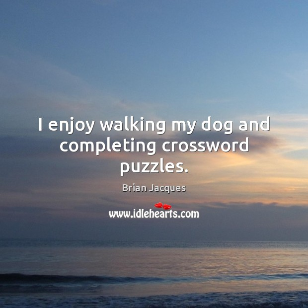 I enjoy walking my dog and completing crossword puzzles. Brian Jacques Picture Quote