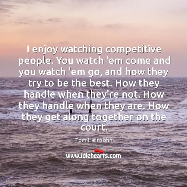 I enjoy watching competitive people. You watch 'em come and you watch Image