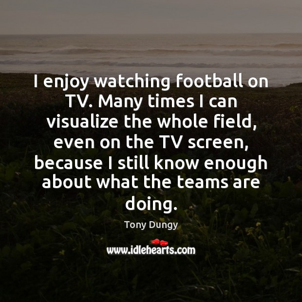 I enjoy watching football on TV. Many times I can visualize the Image