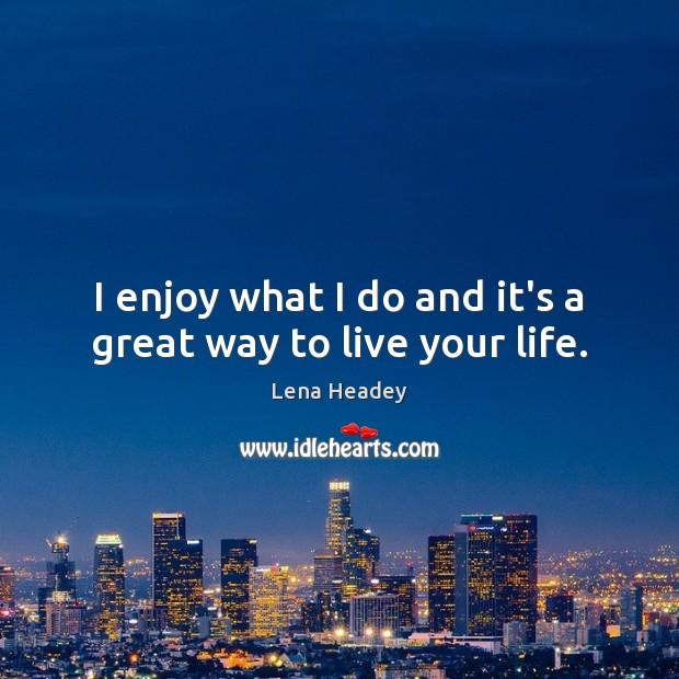 I enjoy what I do and it's a great way to live your life. Lena Headey Picture Quote