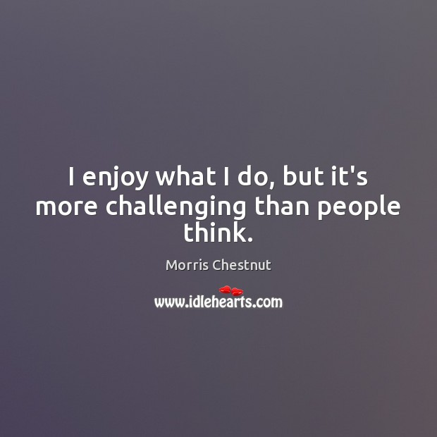 I enjoy what I do, but it's more challenging than people think. Morris Chestnut Picture Quote
