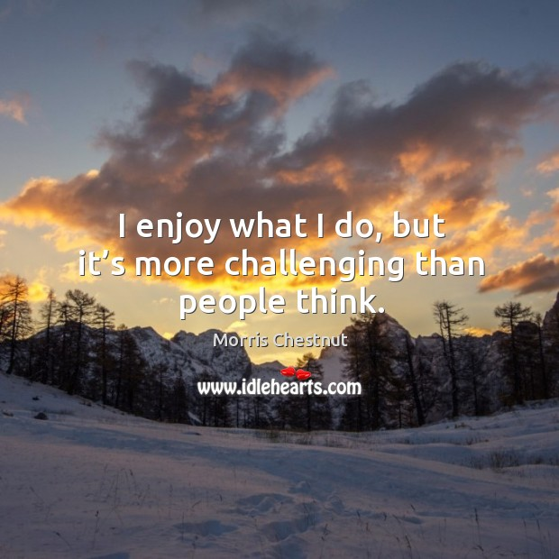 I enjoy what I do, but it's more challenging than people think. Image