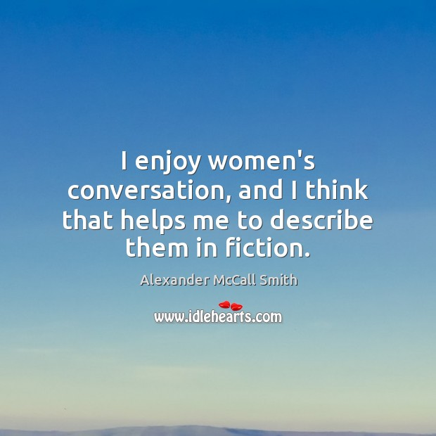 I enjoy women's conversation, and I think that helps me to describe them in fiction. Image