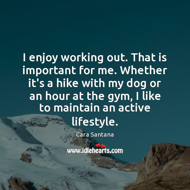 Image, I enjoy working out. That is important for me. Whether it's a