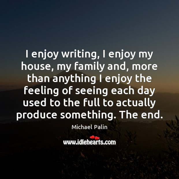 I enjoy writing, I enjoy my house, my family and, more than Michael Palin Picture Quote
