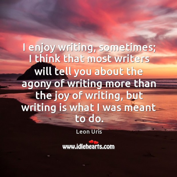 I enjoy writing, sometimes; I think that most writers will tell you about the agony of Image
