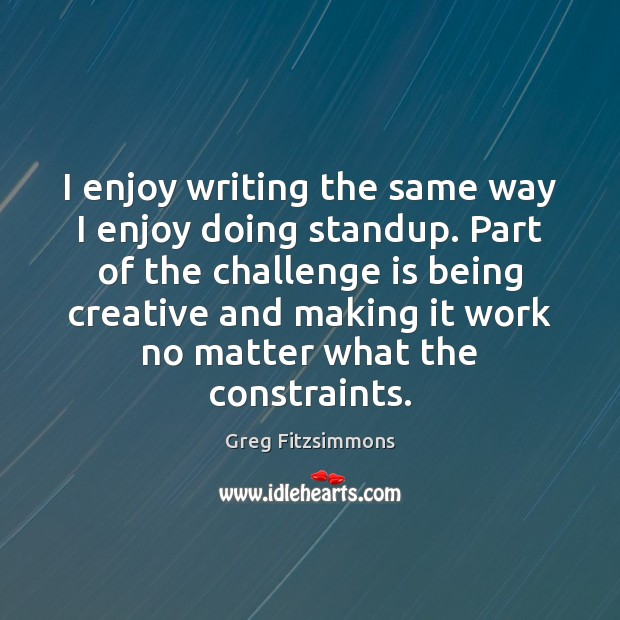 I enjoy writing the same way I enjoy doing standup. Part of Challenge Quotes Image