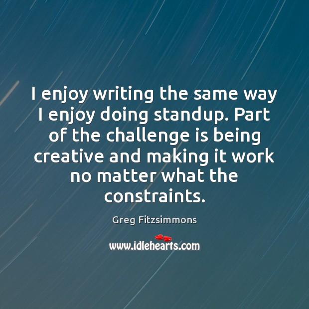 I enjoy writing the same way I enjoy doing standup. Part of Challenge Quotes Image