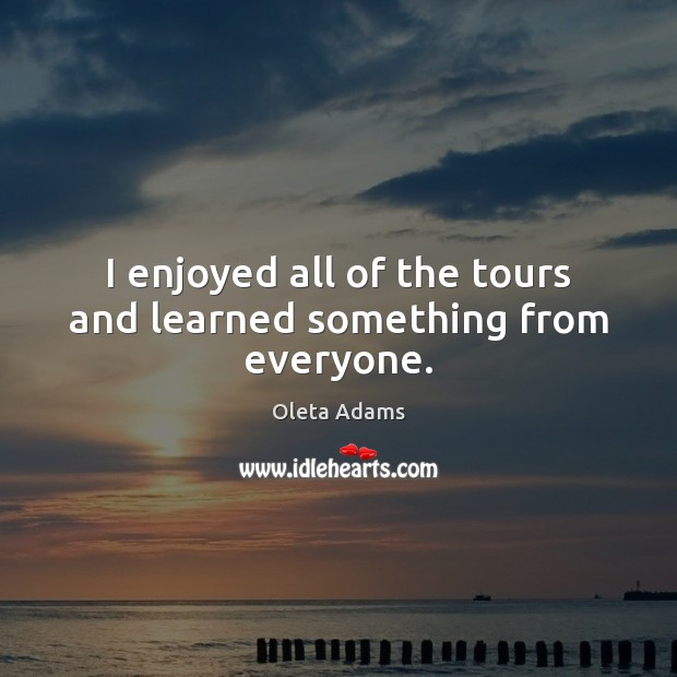 I enjoyed all of the tours and learned something from everyone. Oleta Adams Picture Quote