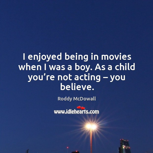 I enjoyed being in movies when I was a boy. As a child you're not acting – you believe. Image