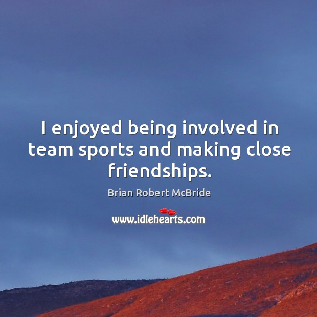 Image, I enjoyed being involved in team sports and making close friendships.