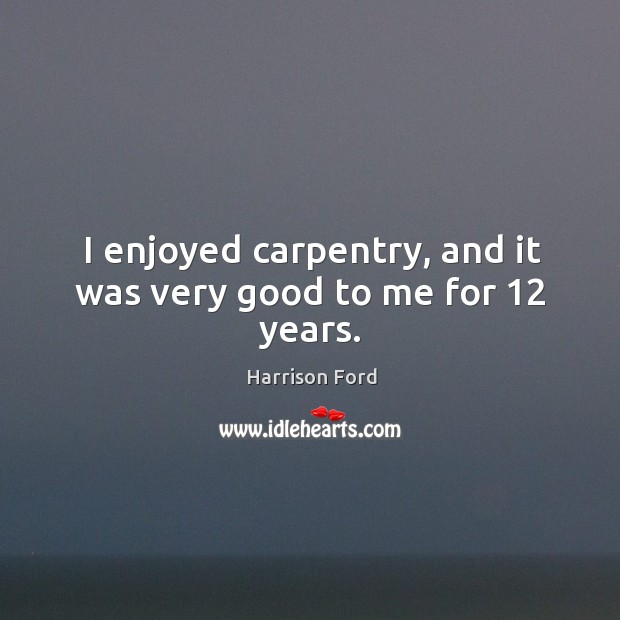 I enjoyed carpentry, and it was very good to me for 12 years. Image