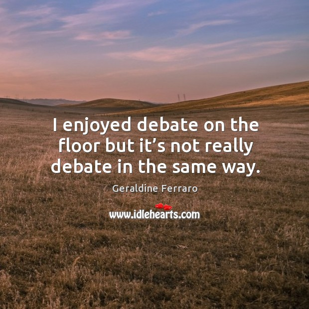 I enjoyed debate on the floor but it's not really debate in the same way. Geraldine Ferraro Picture Quote