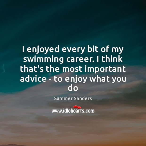 I enjoyed every bit of my swimming career. I think that's the Summer Sanders Picture Quote