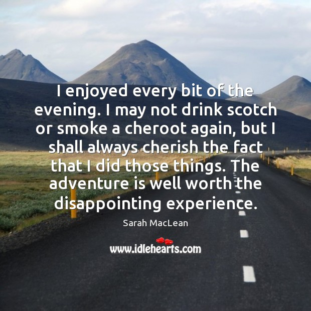 I enjoyed every bit of the evening. I may not drink scotch Sarah MacLean Picture Quote