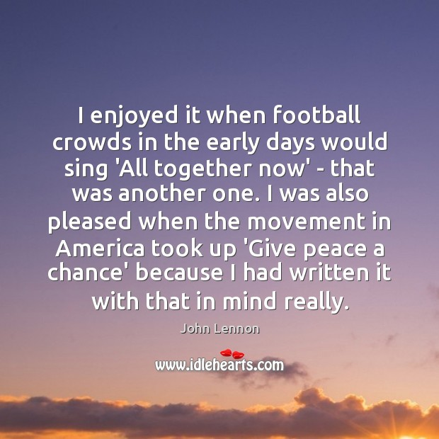 I enjoyed it when football crowds in the early days would sing John Lennon Picture Quote