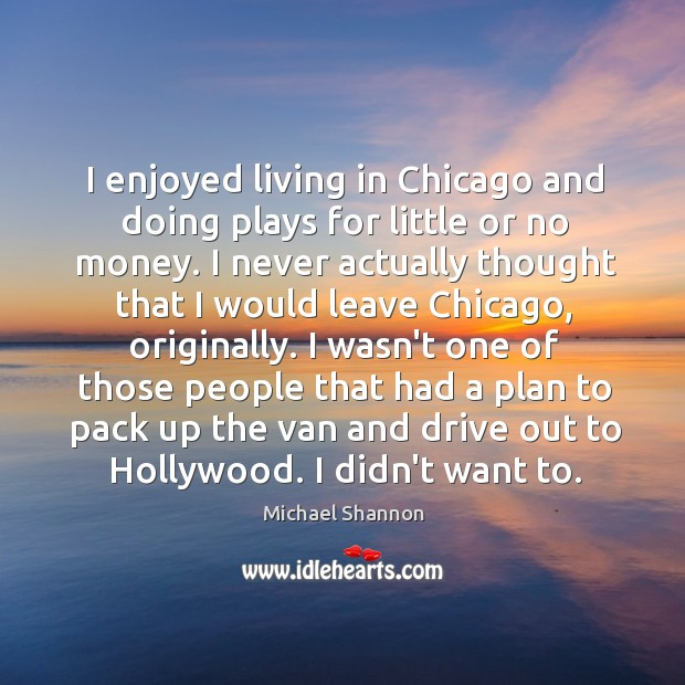 I enjoyed living in Chicago and doing plays for little or no Image
