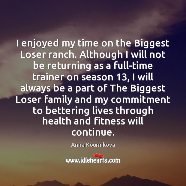 I enjoyed my time on the Biggest Loser ranch. Although I will Fitness Quotes Image