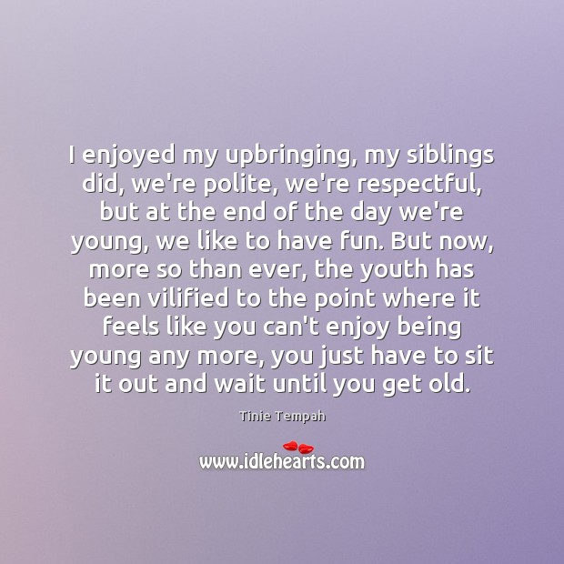 Image, I enjoyed my upbringing, my siblings did, we're polite, we're respectful, but