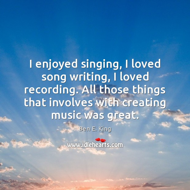 Image, I enjoyed singing, I loved song writing, I loved recording. All those