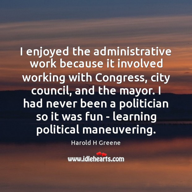 I enjoyed the administrative work because it involved working with Congress, city Image