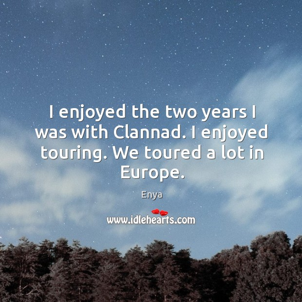 I enjoyed the two years I was with clannad. I enjoyed touring. We toured a lot in europe. Image