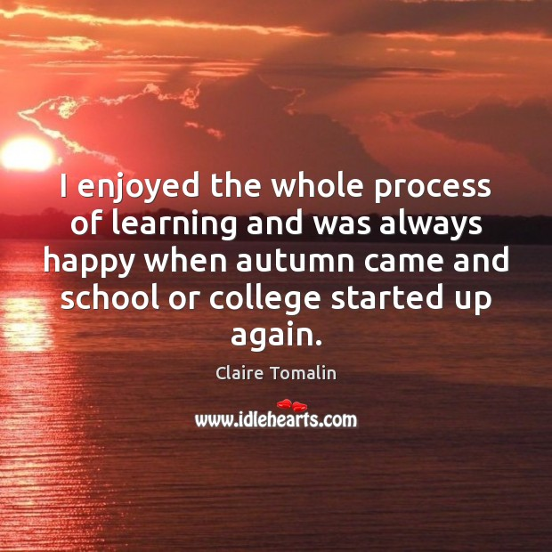 I enjoyed the whole process of learning and was always happy when Claire Tomalin Picture Quote