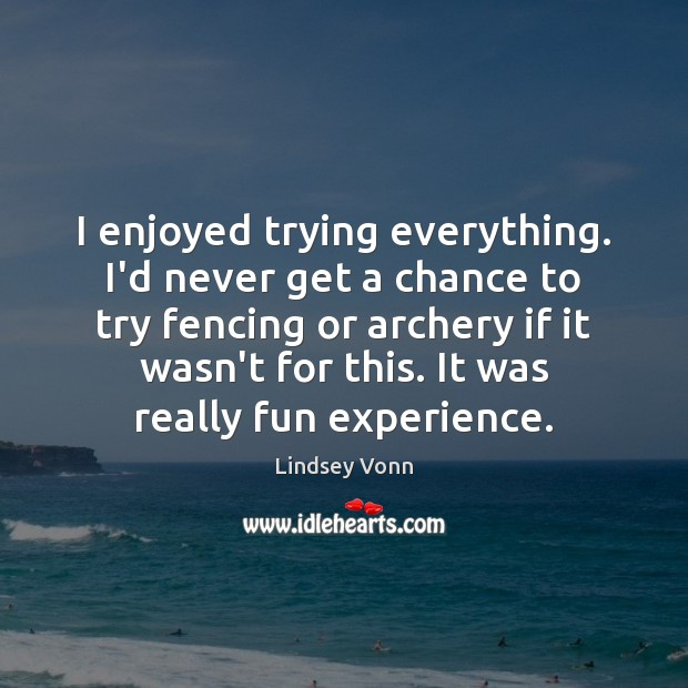 I enjoyed trying everything. I'd never get a chance to try fencing Lindsey Vonn Picture Quote