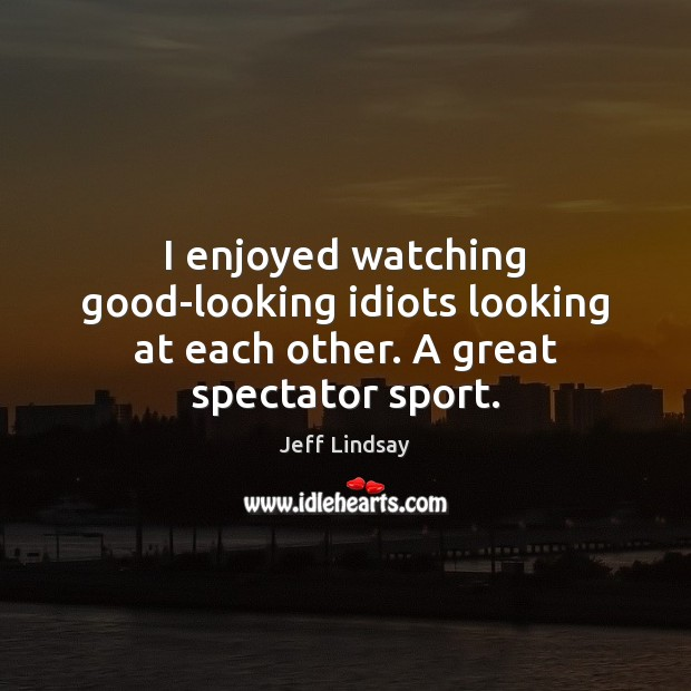 I enjoyed watching good-looking idiots looking at each other. A great spectator sport. Jeff Lindsay Picture Quote