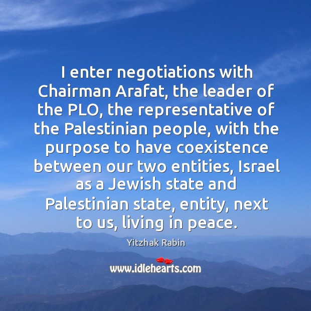 I enter negotiations with chairman arafat, the leader of the plo, the representative of the Coexistence Quotes Image